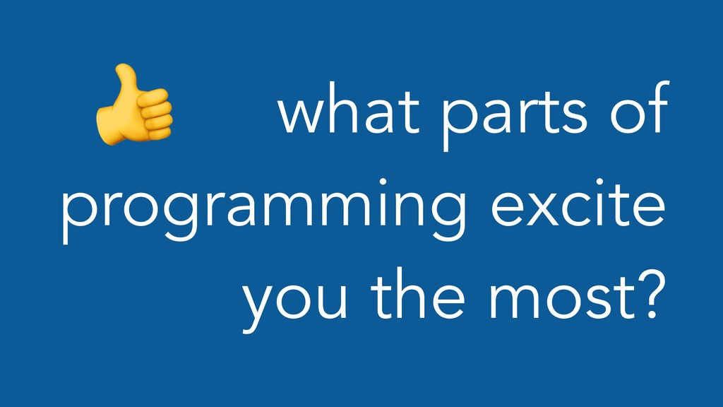 what parts of programming excite you the most?