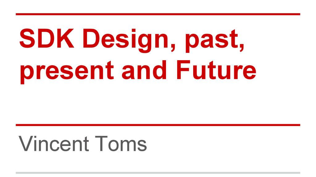 SDK Design, past, present and Future Vincent To...