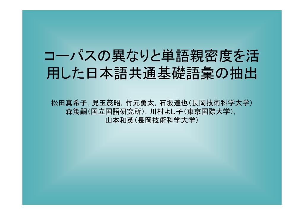 コーパスの異なりと単語親密度を活 用した日本語共通基礎語彙の抽出 松田真希子,児玉茂昭,竹元勇...