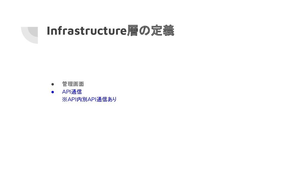Infrastructure層の定義 ● 管理画面 ● API通信 ※API内別API通信あり