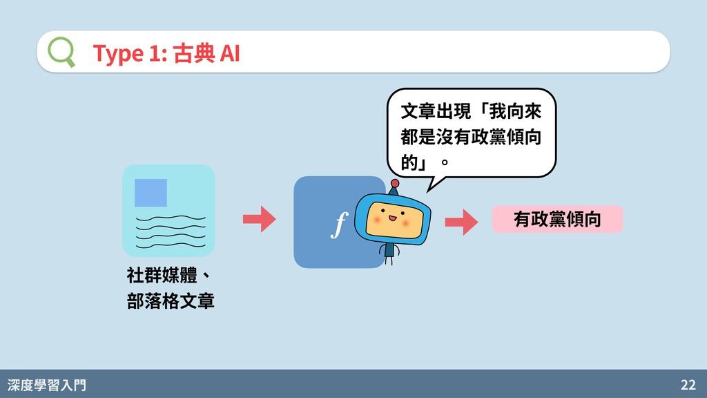 深度學習入門 22 Type : 古典 AI f 社群媒體、 部落格⽂章 有政黨傾向 ⽂章出現...