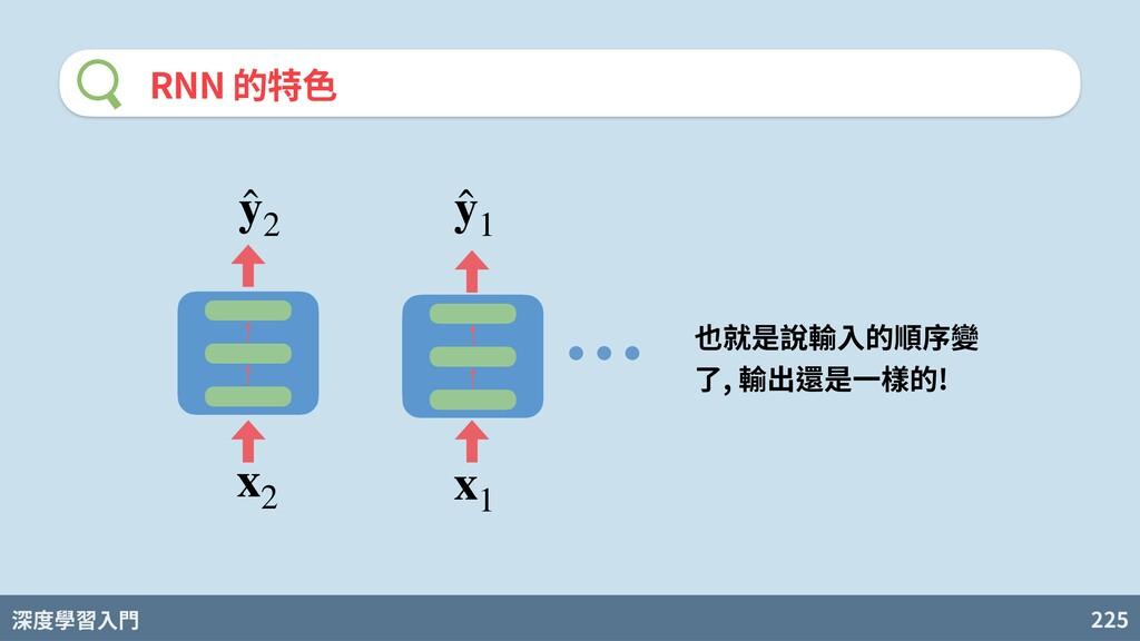 深度學習入門 225 RNN 的特⾊ 也就是說輸⼊的順序變 了, 輸出還是⼀樣的! x1 ̂ ...