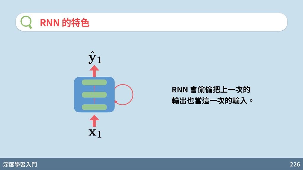 深度學習入門 226 RNN 的特⾊ RNN 會偷偷把上⼀次的 輸出也當這⼀次的輸⼊。