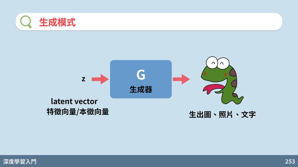 深度學習入門 253 ⽣成模式 G ⽣成器 ⽣出圖、照⽚、⽂字 z latent vector...