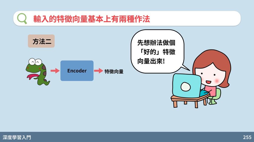 深度學習入門 255 輸⼊的特徵向量基本上有兩種作法 Encoder ⽅法⼆ 先想辦法做個 「...