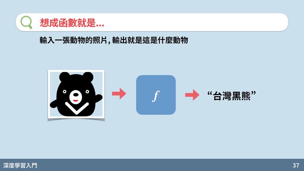 深度學習入門 37 想成函數就是... f T台灣黑熊[ 輸⼊⼀張動物的照⽚, 輸出就是這是什...