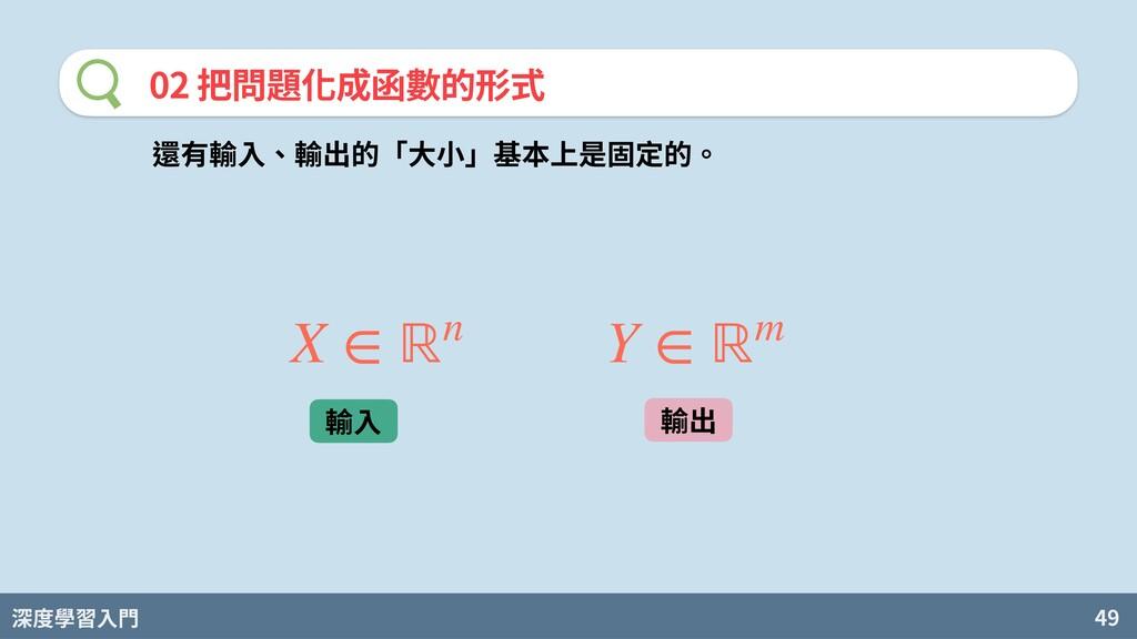 深度學習入門 49 02 把問題化成函數的形式 還有輸⼊、輸出的「⼤⼩」基本上是固定的。 X ...
