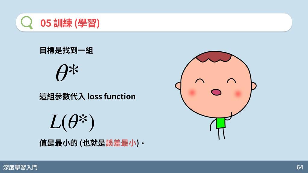 深度學習入門 64 05 訓練 (學習) ⽬標是找到⼀組 θ* 這組參數代⼊ loss fun...