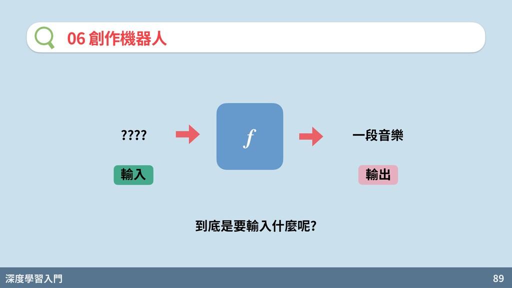 深度學習入門 89 06 創作機器⼈ f 輸⼊ 輸出 ???? ⼀段⾳樂 到底是要輸⼊什麼呢?