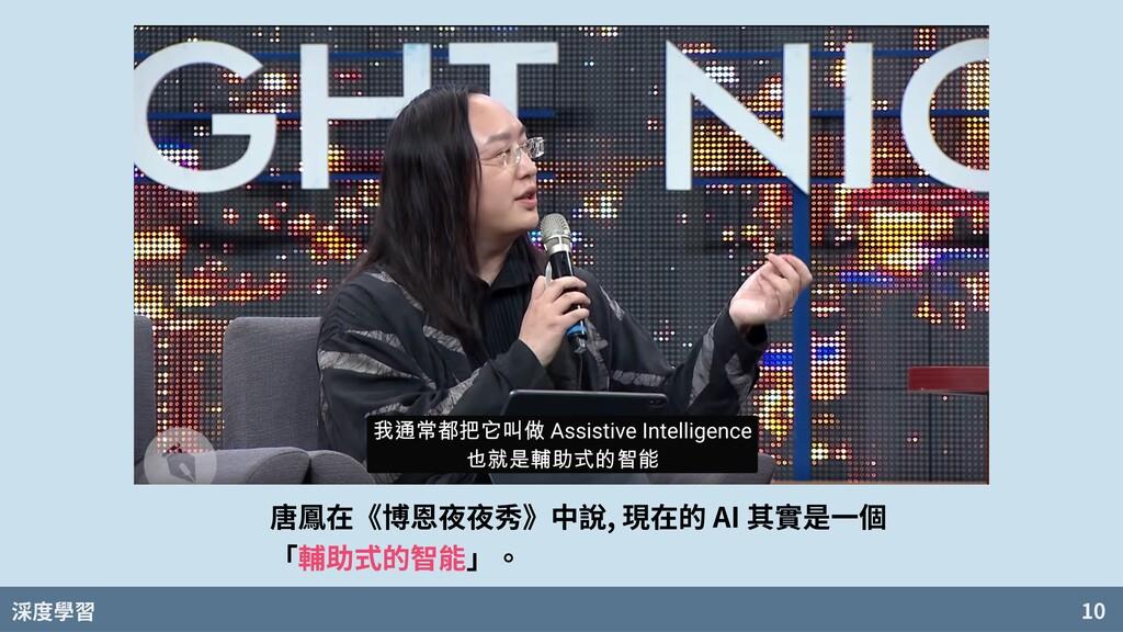 度學習 10 唐鳳在《博恩夜夜秀》中說, 現在的 AI 其實是⼀個 「輔助式的智能」。