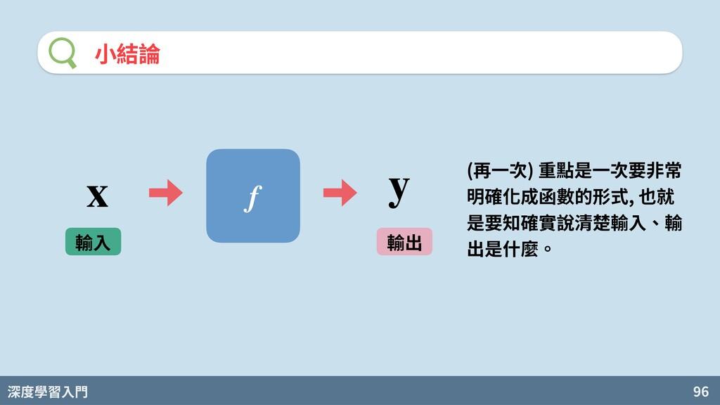 深度學習入門 96 ⼩結論 f 輸⼊ 輸出 x y (再⼀次) 重點是⼀次要⾮常 明確化成函數...