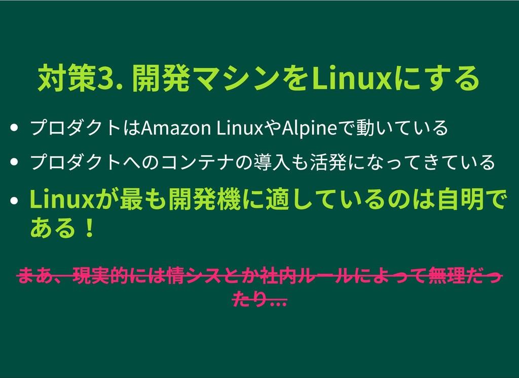 対策3. 開発マシンをLinuxにする 対策3. 開発マシンをLinuxにする プロダクトはA...