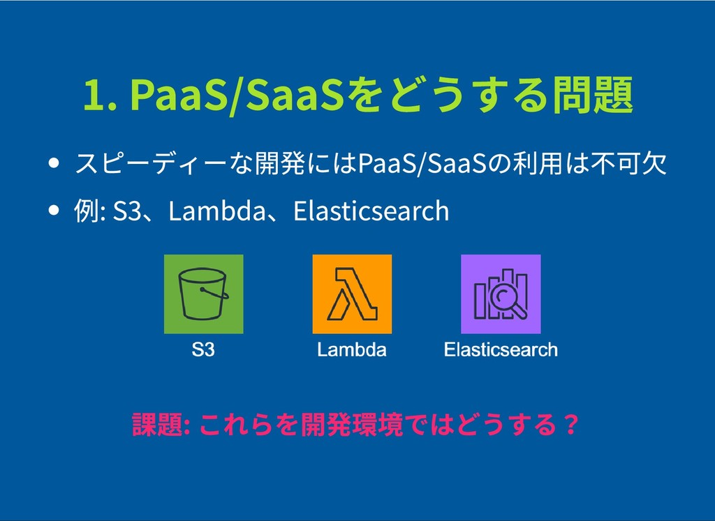 1. PaaS/SaaSをどうする問題 1. PaaS/SaaSをどうする問題 スピーディーな...