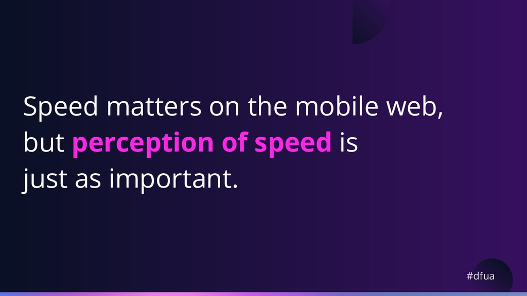 #dfua Speed matters on the mobile web, but perc...