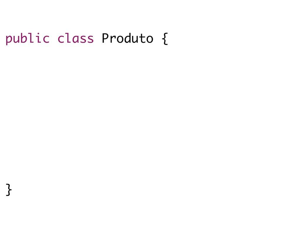 public class Produto { private Integer id; priv...