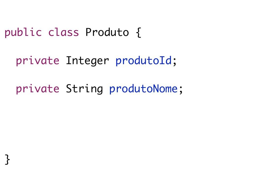 public class Produto { private Integer produtoI...