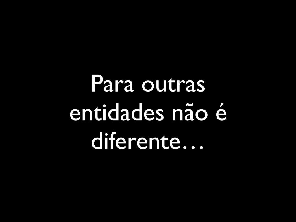 Para outras entidades não é diferente…