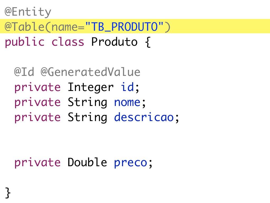 "@Entity @Table(name=""TB_PRODUTO"") public class ..."
