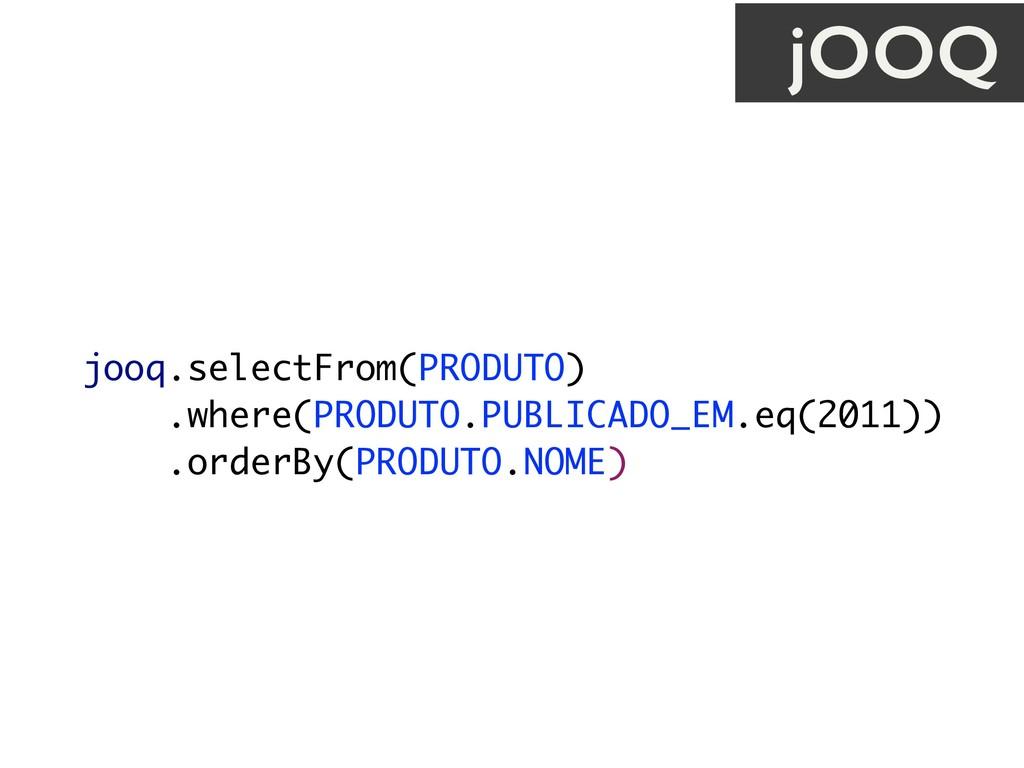 jooq.selectFrom(PRODUTO) .where(PRODUTO.PUBLICA...