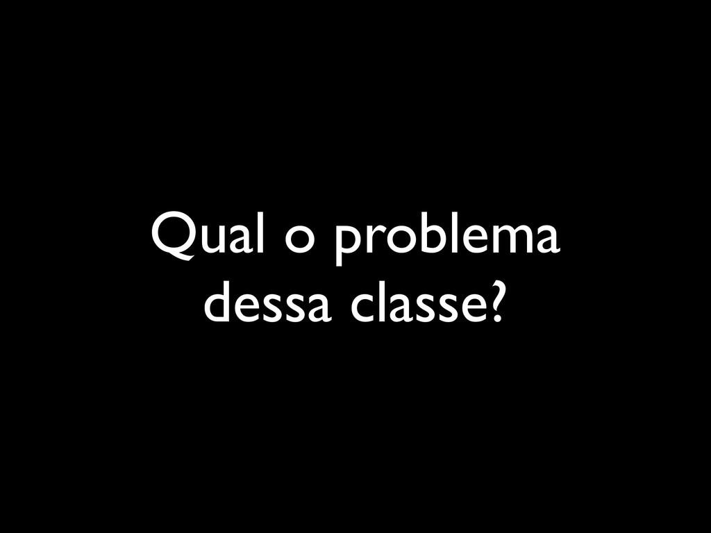 Qual o problema dessa classe?