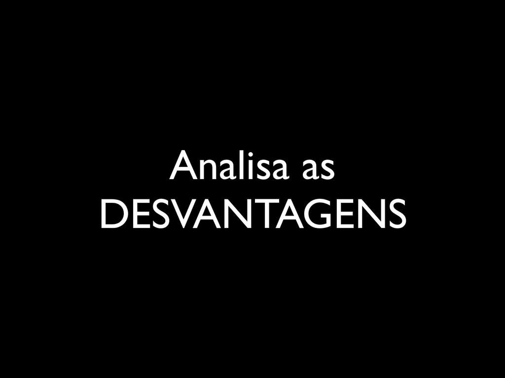 Analisa as DESVANTAGENS
