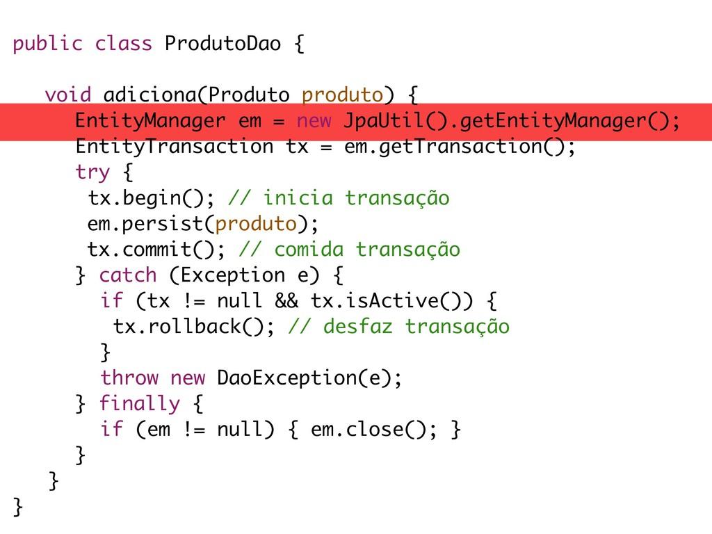 public class ProdutoDao { void adiciona(Produto...