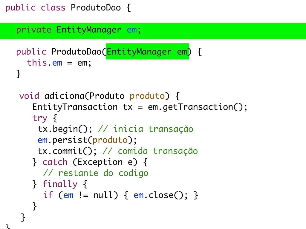 public class ProdutoDao { private EntityManager...