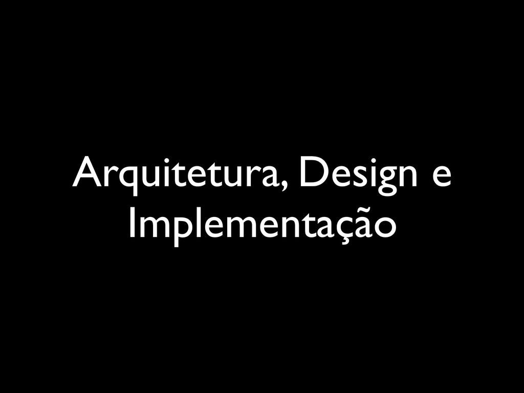 Arquitetura, Design e Implementação