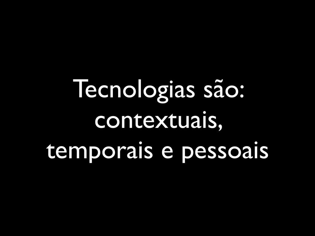 Tecnologias são: contextuais, temporais e pesso...