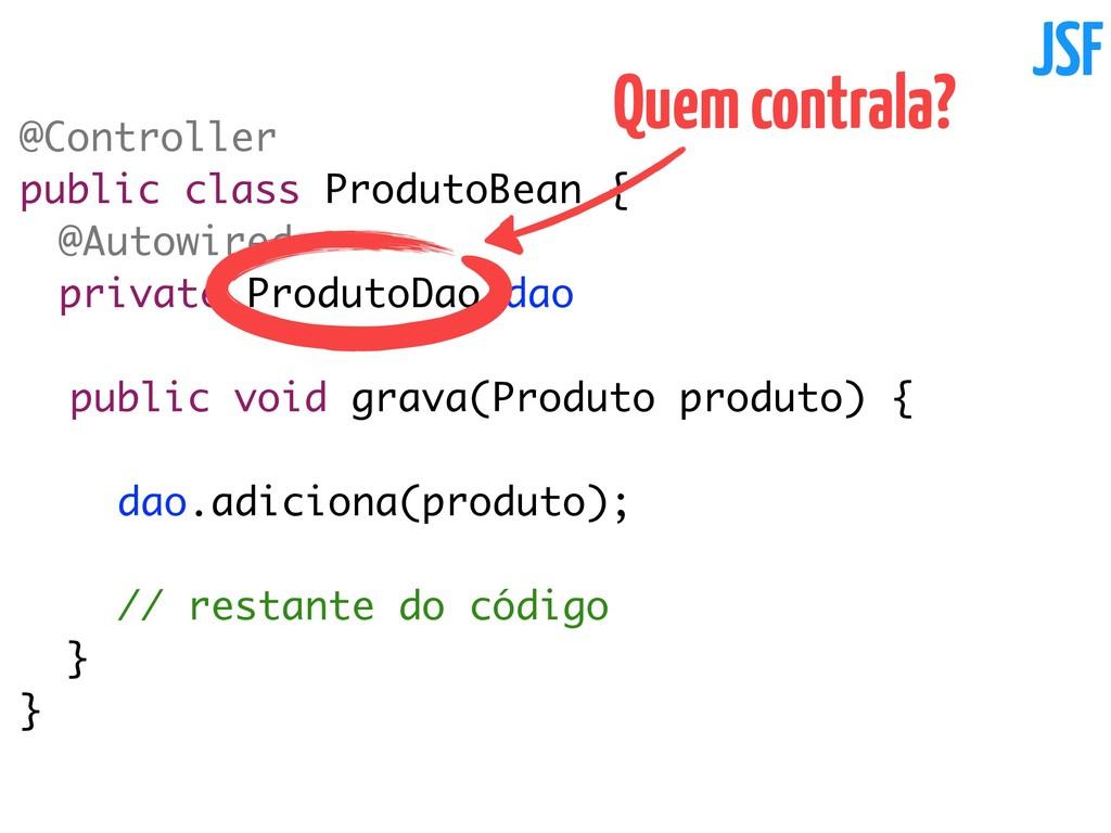 @Controller public class ProdutoBean { @Autowir...
