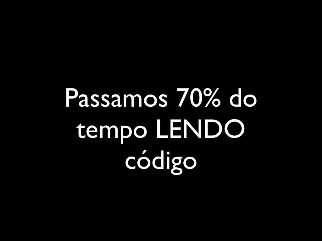 Passamos 70% do tempo LENDO código