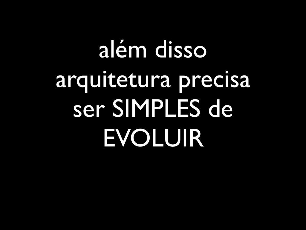 além disso arquitetura precisa ser SIMPLES de E...