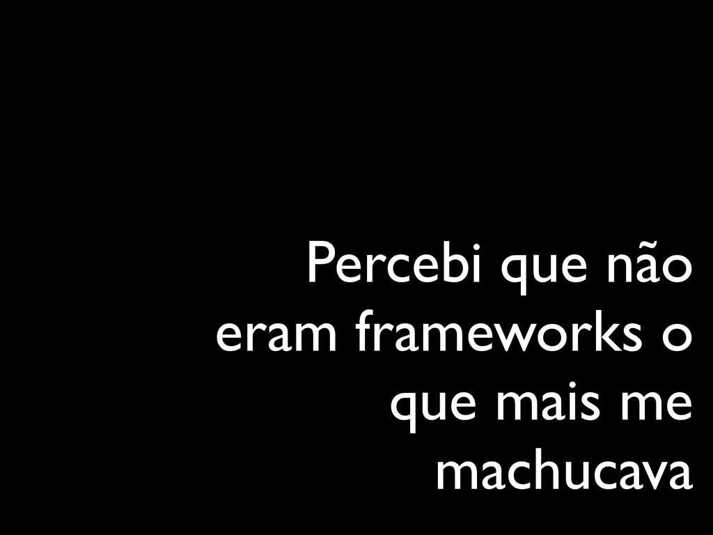 Percebi que não eram frameworks o que mais me m...