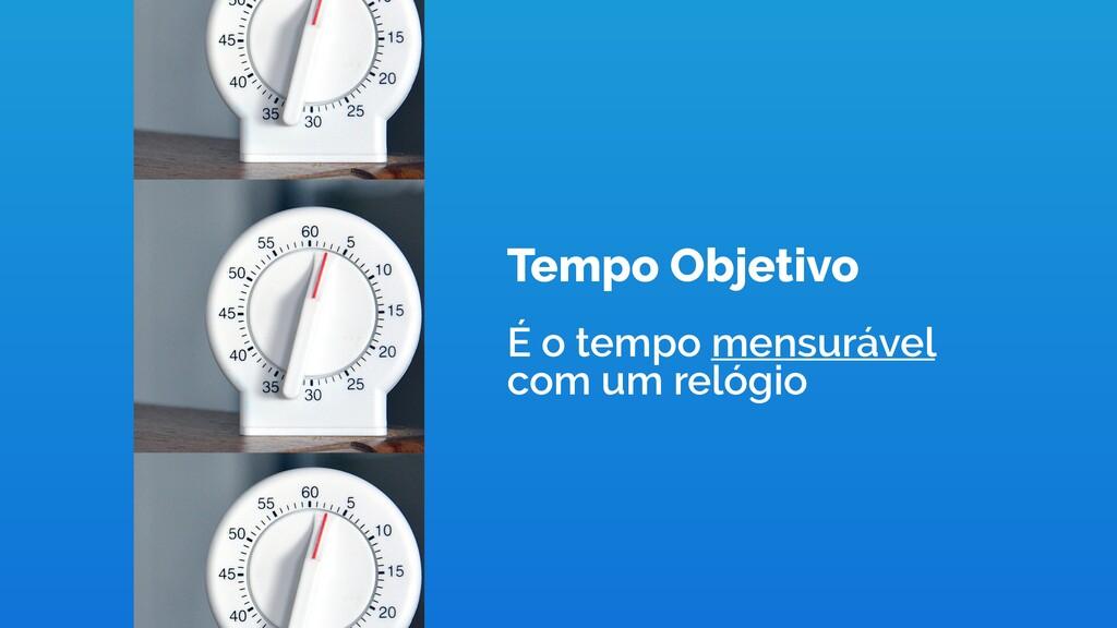 Tempo Objetivo É o tempo mensurável com um reló...