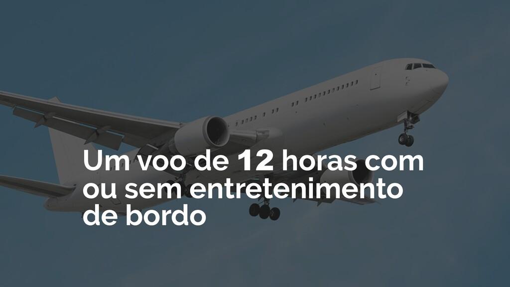 Um voo de 12 horas com ou sem entretenimento de...