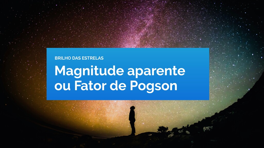 Magnitude aparente ou Fator de Pogson BRILHO DA...