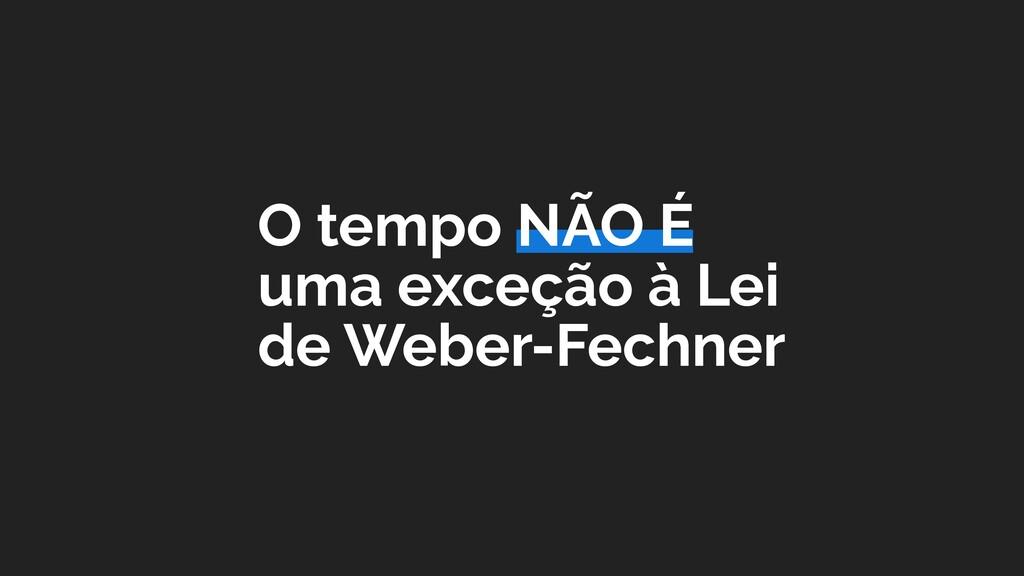 O tempo NÃO É uma exceção à Lei de Weber-Fechner
