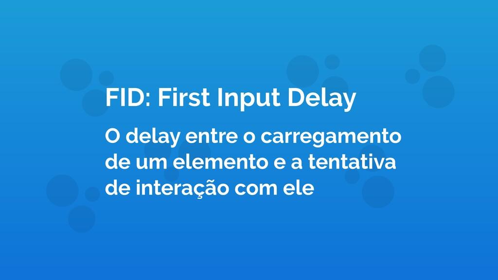 FID: First Input Delay O delay entre o carregam...