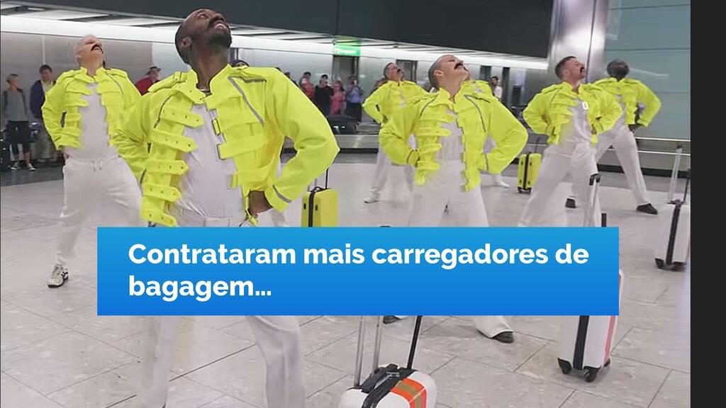 Contrataram mais carregadores de bagagem…