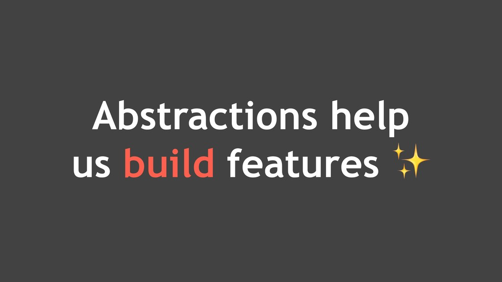 Abstractions help us build features ✨