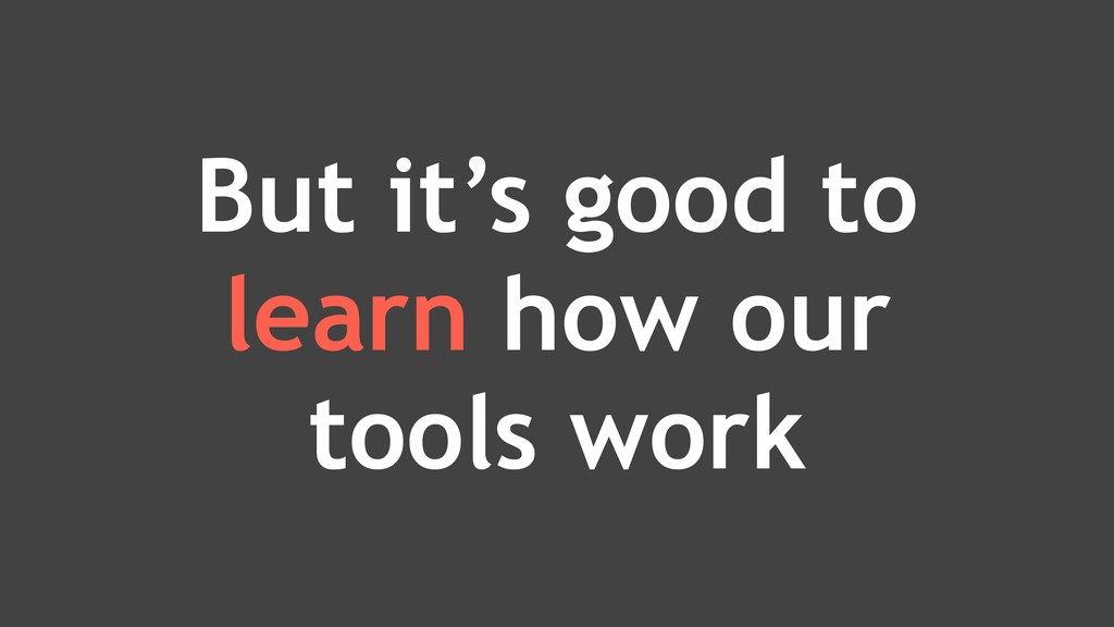 But it's good to learn how our tools work