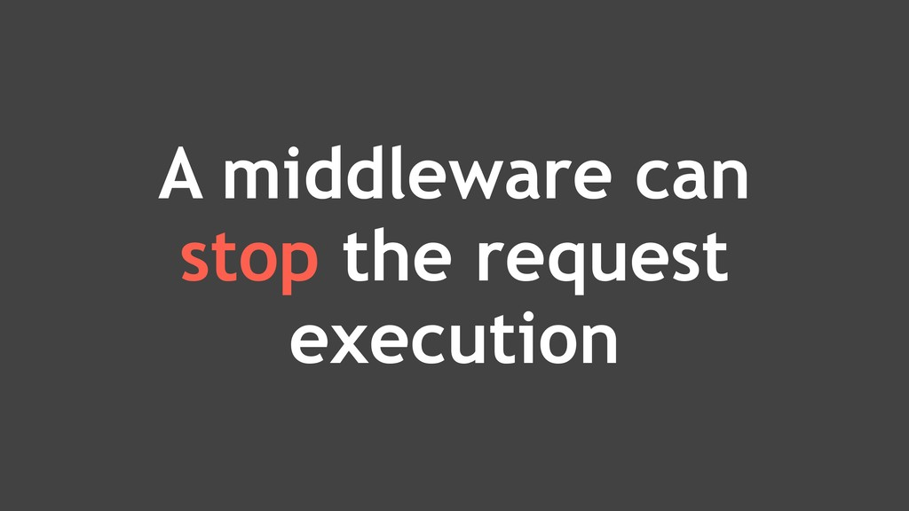 A middleware can stop the request execution