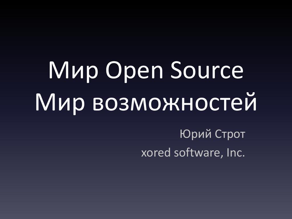 Мир Open Source Мир возможностей Юрий Строт xor...