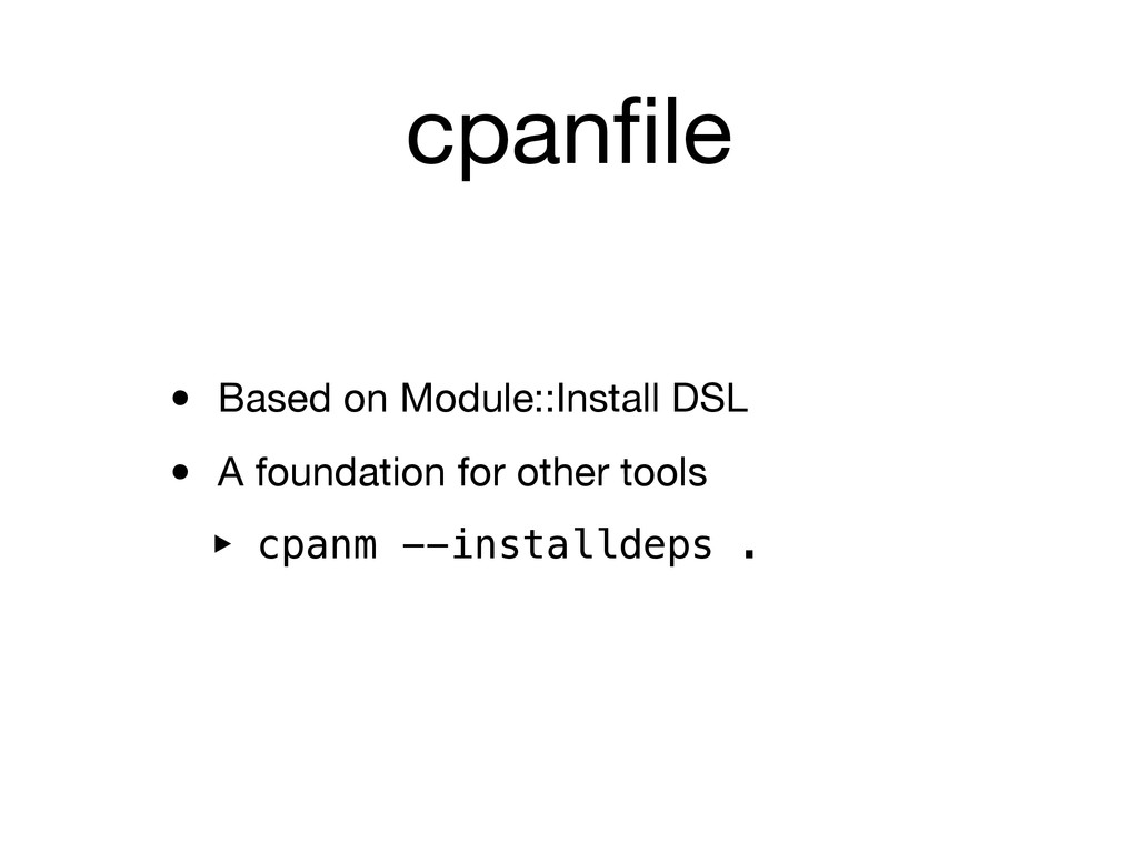 cpanfile • Based on Module::Install DSL • A foun...