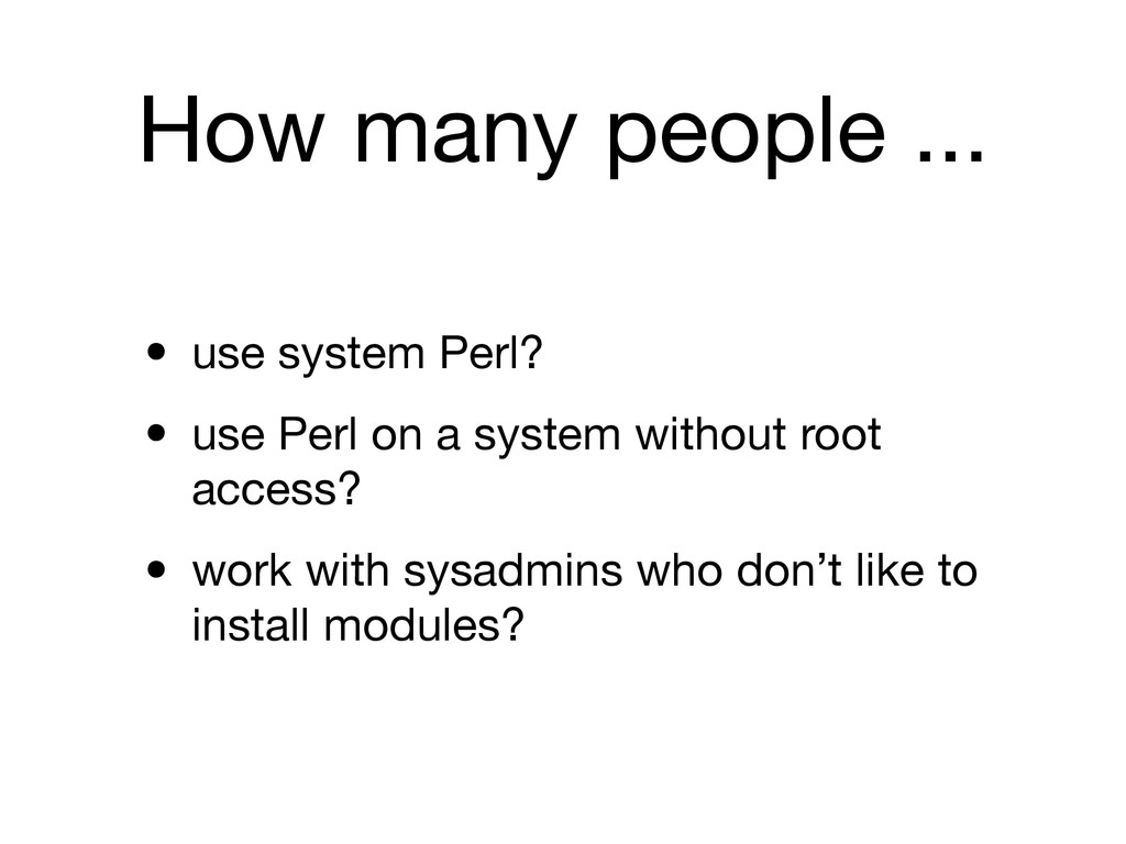 How many people ... • use system Perl? • use Pe...