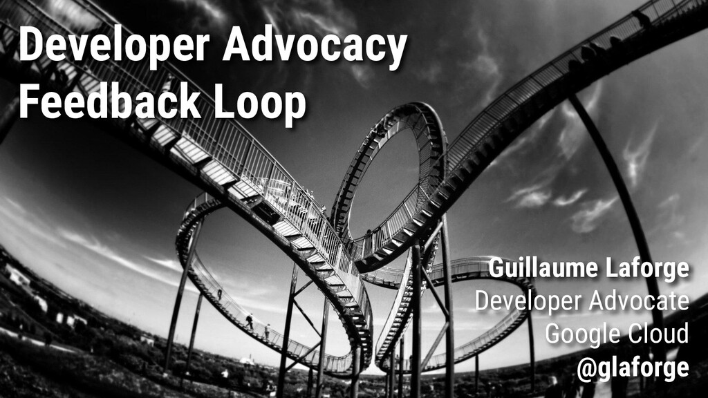 Developer Advocacy Feedback Loop Guillaume Lafo...