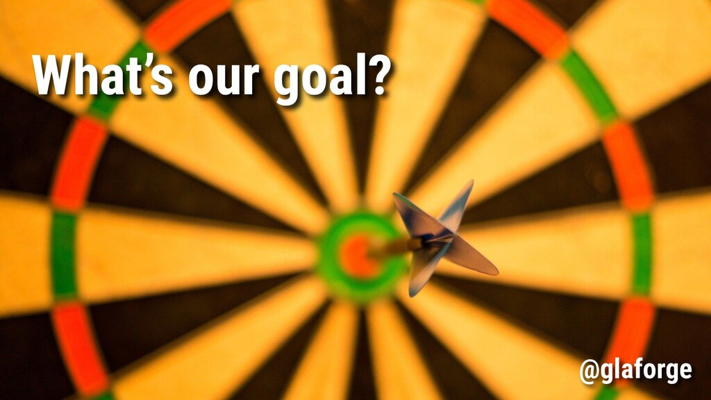 What's our goal? @glaforge