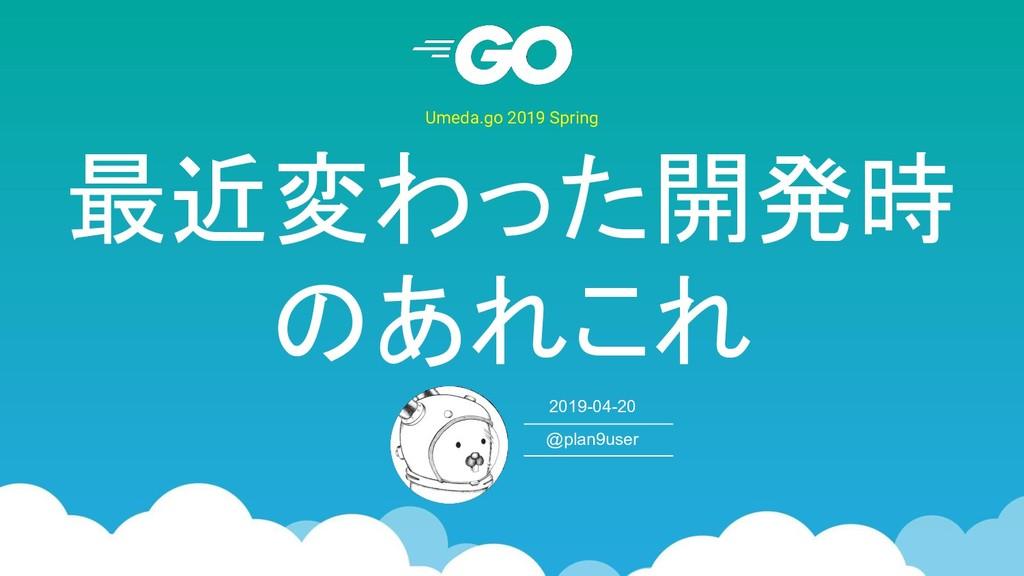 最近変わった開発時 のあれこれ Umeda.go 2019 Spring 2019-04-20...