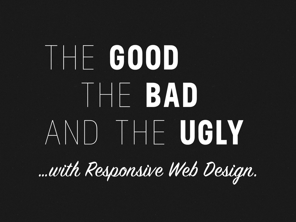 THE GOOD THE BAD AND THE UGLY …with Responsive ...