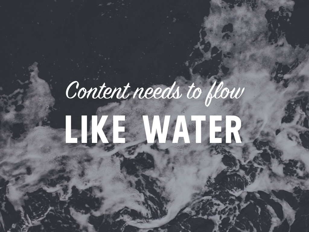 Content needs to flow LIKE WATER